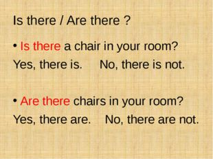 Is there / Are there ? Is there a chair in your room? Yes, there is. No, ther