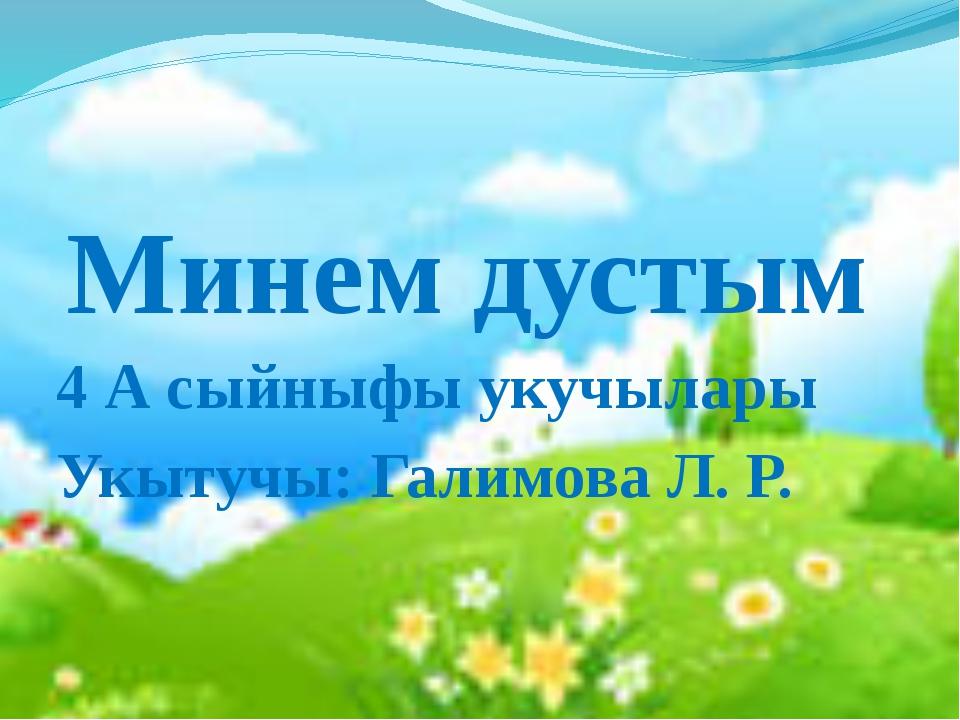 Минем дустым 4 А сыйныфы укучылары Укытучы: Галимова Л. Р.