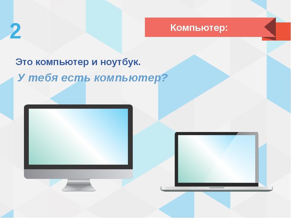 Это компьютер и ноутбук. У тебя есть компьютер? Компьютер:
