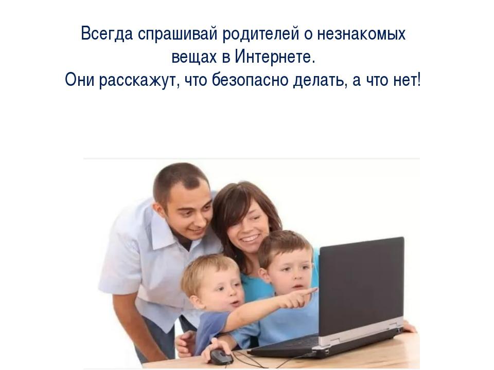 Всегда спрашивай родителей о незнакомых вещах в Интернете. Они расскажут, что...