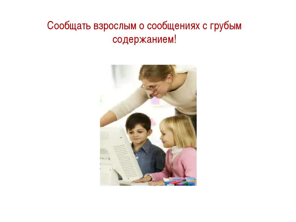Сообщать взрослым о сообщениях с грубым содержанием!