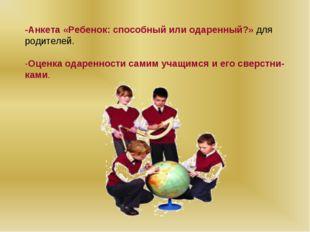 -Анкета «Ребенок: способный или одаренный?» для родителей.  -Оценка одаренно