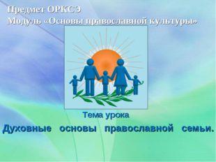 Предмет ОРКСЭ Модуль «Основы православной культуры» Тема урока Духовные осн
