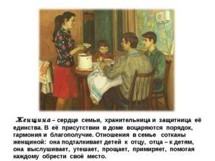 Женщина – сердце семьи, хранительница и защитница её единства. В её присутст