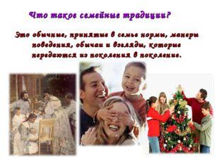 Что такое семейные традиции? Это обычные, принятые в семье нормы, манеры пове
