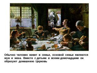 Обычно человек живет в семье, основой семьи являются муж и жена. Вместе с дет