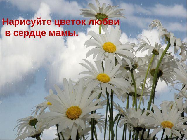 Нарисуйте цветок любви в сердце мамы.