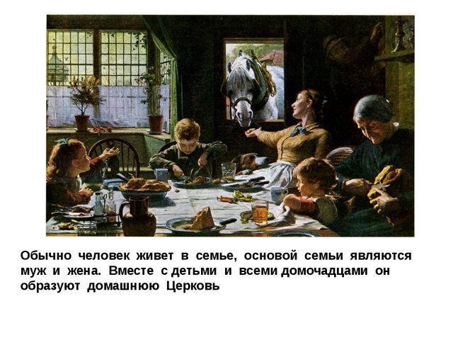 Обычно человек живет в семье, основой семьи являются муж и жена. Вместе с дет...
