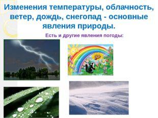Есть и другие явления погоды: Изменения температуры, облачность, ветер, дождь