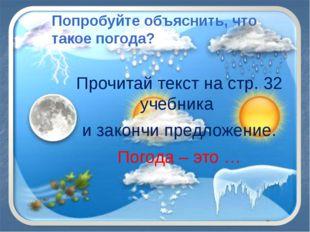 Попробуйте объяснить, что такое погода? Прочитай текст на стр. 32 учебника и