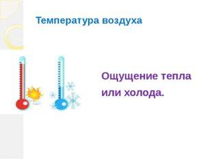 Температура воздуха Ощущение тепла или холода.