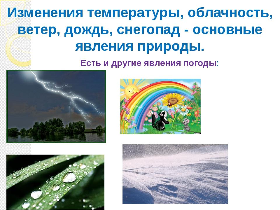 Есть и другие явления погоды: Изменения температуры, облачность, ветер, дождь...
