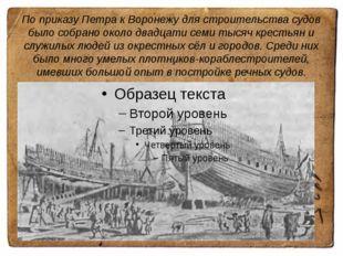По приказу Петра к Воронежу для строительства судов было собрано около двадца