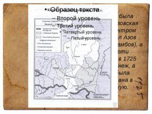 В 1708 году была образована Азовская губерния, центром которой стал Азов (фак