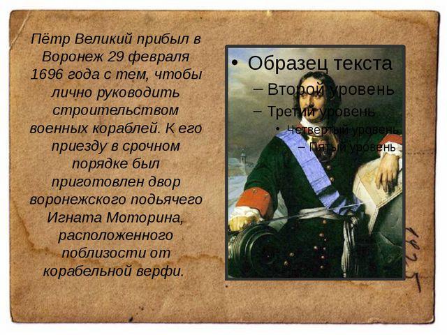 Пётр Великий прибыл в Воронеж 29 февраля 1696 года с тем, чтобы лично руковод...