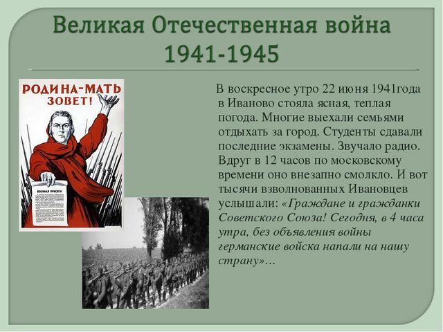 В воскресное утро 22 июня 1941года в Иваново стояла ясная, теплая погода. Мн...