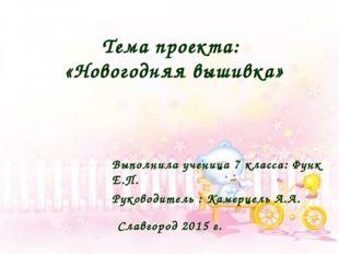 Тема проекта: «Новогодняя вышивка» Выполнила ученица 7 класса: Функ Е.П. Руко