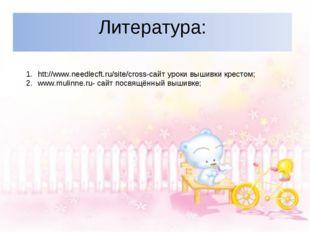 Литература: htt://www.needlecft.ru/site/cross-сайт уроки вышивки крестом; www