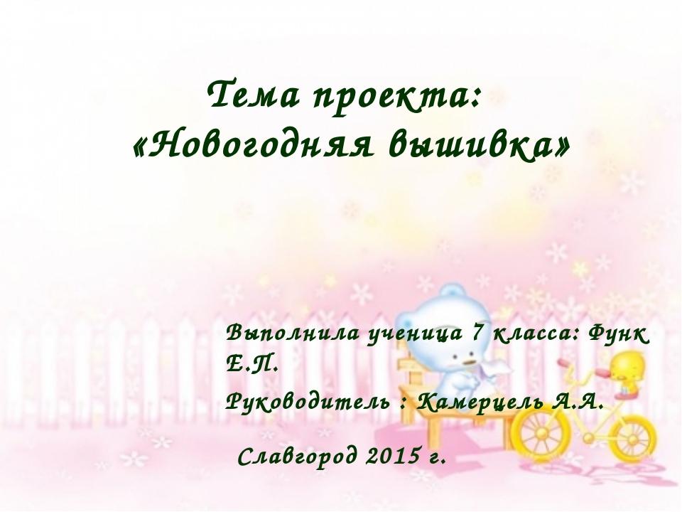 Тема проекта: «Новогодняя вышивка» Выполнила ученица 7 класса: Функ Е.П. Руко...