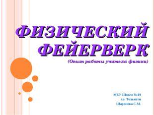 ФИЗИЧЕСКИЙ ФЕЙЕРВЕРК (Опыт работы учителя физики) МБУ Школа №49 г.о. Тольятти