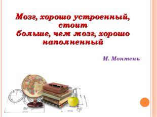 Мозг, хорошо устроенный, стоит больше, чем мозг, хорошо наполненный М. Монтень