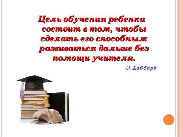 Цель обучения ребенка состоит в том, чтобы сделать его способным развиваться...