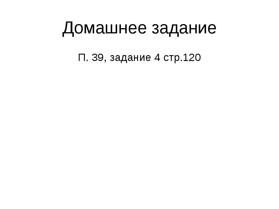Домашнее задание П. 39, задание 4 стр.120