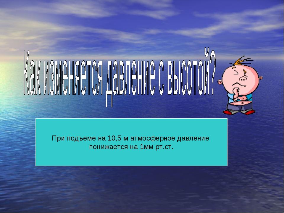 При подъеме на 10,5 м атмосферное давление понижается на 1мм рт.ст.