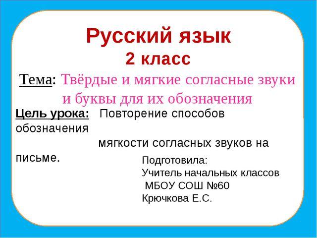Русский язык 2 класс Тема: Твёрдые и мягкие согласные звуки и буквы для их о...