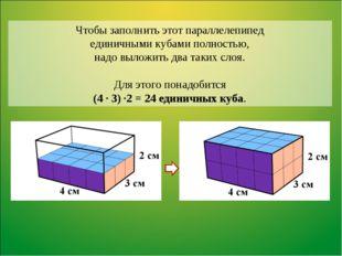 Чтобы заполнить этот параллелепипед единичными кубами полностью, надо выложит