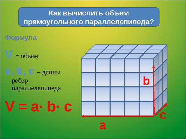 Формула V - объем a, b, c – длины ребер параллелепипеда V = a∙ b∙ c Как вычис...