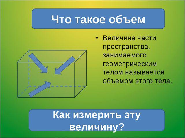 Величина части пространства, занимаемого геометрическим телом называется объе...