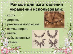 Раньше для изготовления украшений использовали: кости, дерево, раковины моллю