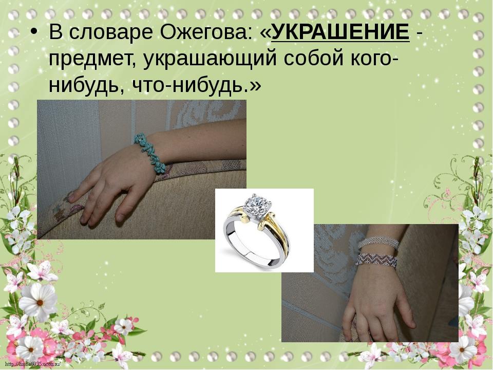 В словаре Ожегова: «УКРАШЕНИЕ - предмет, украшающий собой кого-нибудь, что-ни...