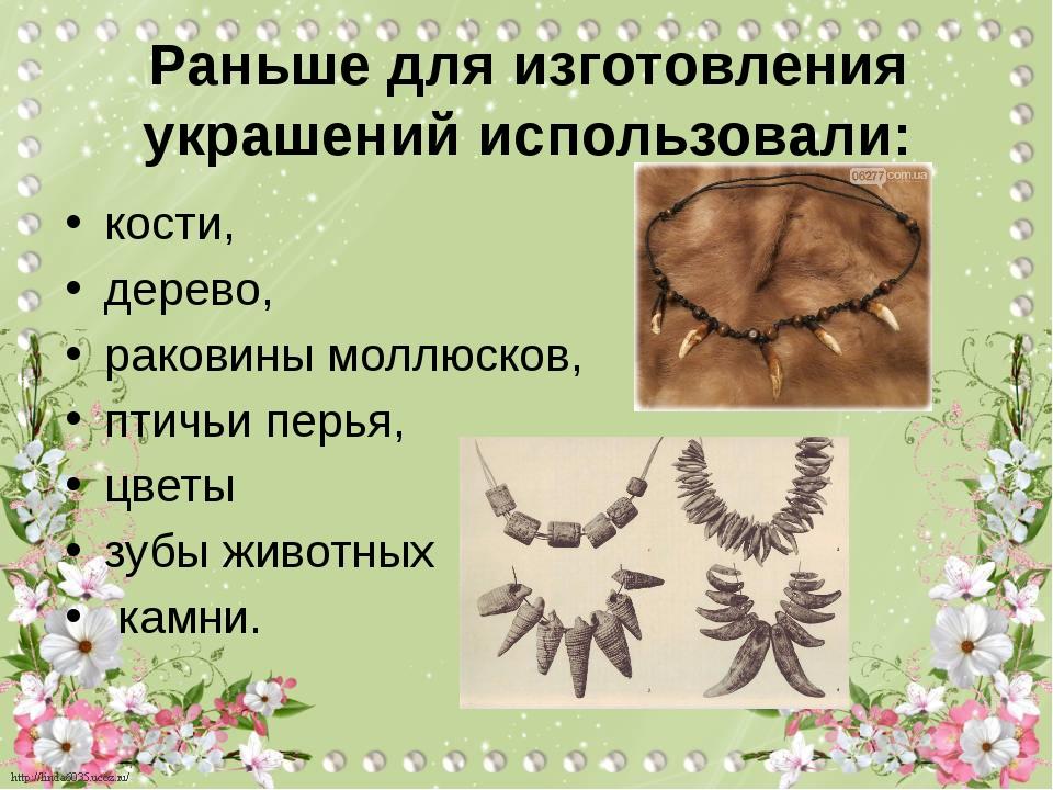 Раньше для изготовления украшений использовали: кости, дерево, раковины моллю...