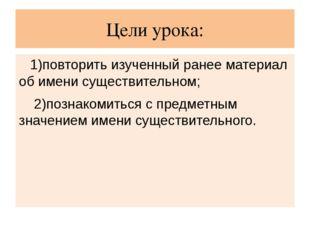 Цели урока: 1)повторить изученный ранее материал об имени существительном; 2)