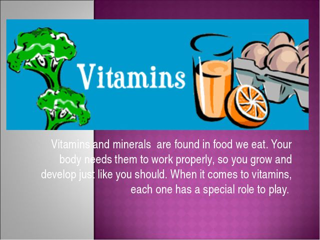 Vitamins and minerals are found in food we eat. Your body needs them to work...