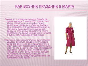 Возник этот праздник как день борьбы за права женщин. 8 марта 1857 года в Нь