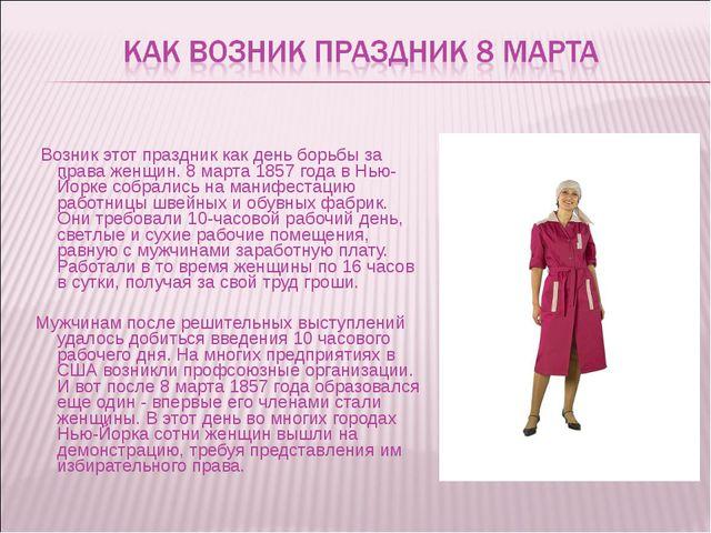 Возник этот праздник как день борьбы за права женщин. 8 марта 1857 года в Нь...