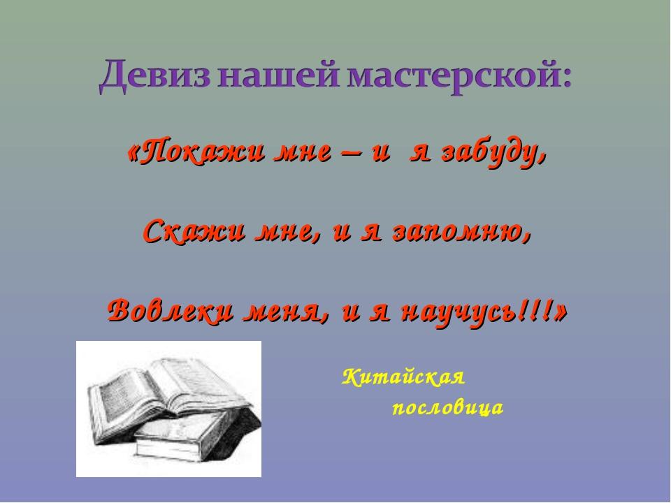 «Покажи мне – и я забуду, Скажи мне, и я запомню, Вовлеки меня, и я научусь!!...