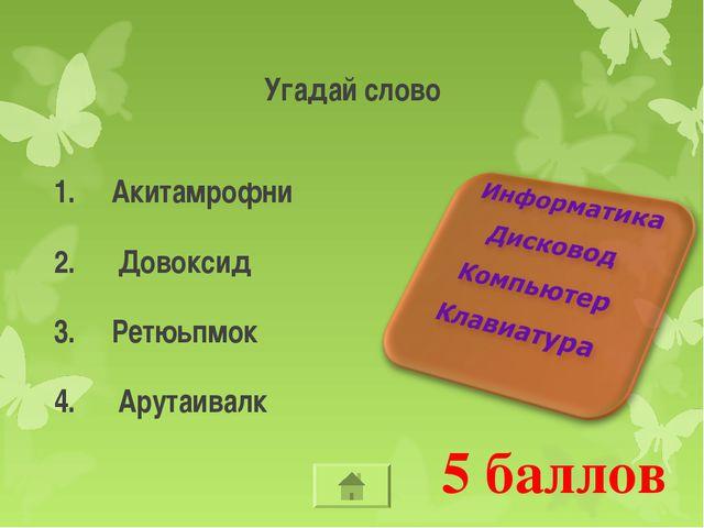 5 баллов Угадай слово Акитамрофни Довоксид Ретюьпмок Арутаивалк
