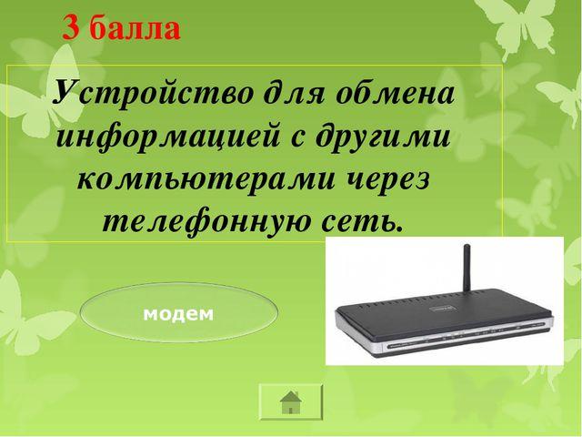 3 балла Устройство для обмена информацией с другими компьютерами через телеф...