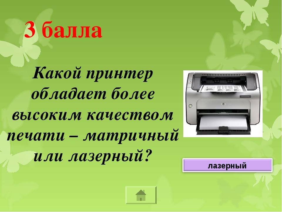 3 балла Какой принтер обладает более высоким качеством печати – матричный или...