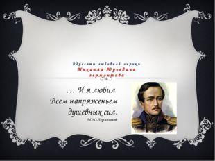 Адресаты любовной лирики Михаила Юрьевича лермонтова … И я любил Всем напряже