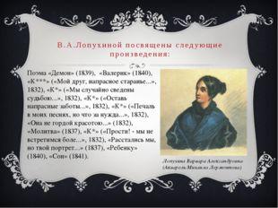 В.А.Лопухиной посвящены следующие произведения: Поэма «Демон» (1839), «Валери