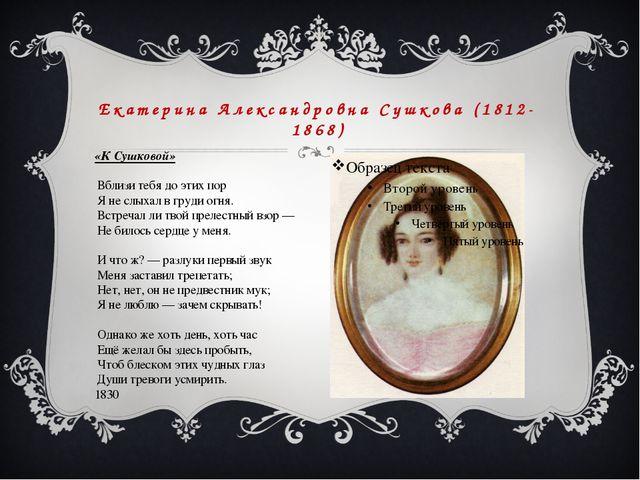 Екатерина Александровна Сушкова (1812-1868) «К Сушковой» Вблизи тебя до этих...