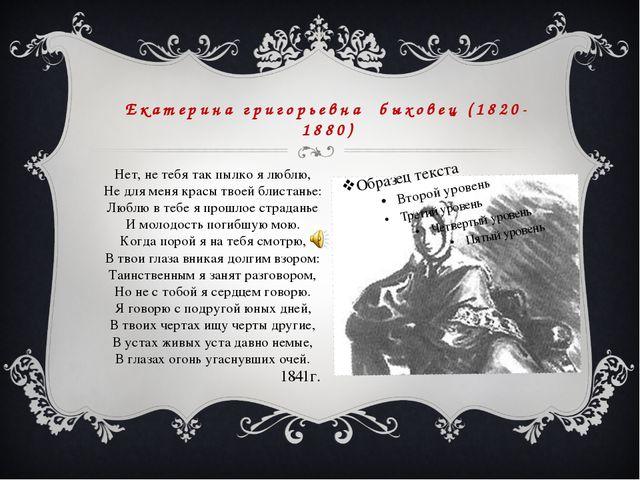 Екатерина григорьевна быховец (1820-1880) Нет, не тебя так пылко я люблю, Не...