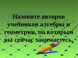 Назовите авторов учебников алгебры и геометрии, по которым вы сейчас занимае
