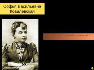 Софья Васильевна Ковалевская КОВАЛЕВСКАЯ Софья Васильевна (3.01.1850-29.01.18