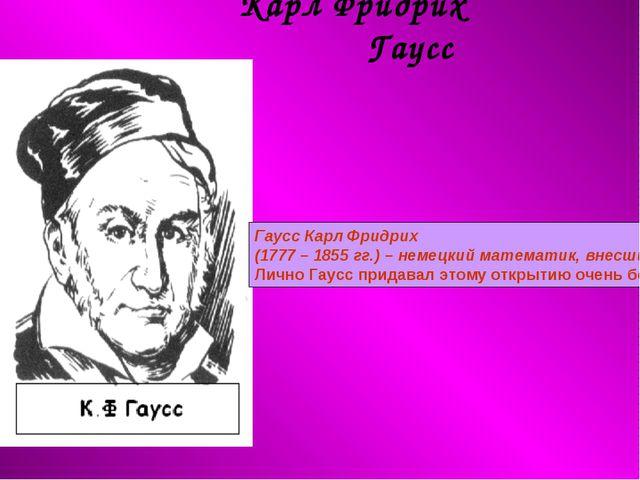 Карл Фридрих Гаусс Гаусс Карл Фридрих (1777–1855гг.) – немецкий математик,...